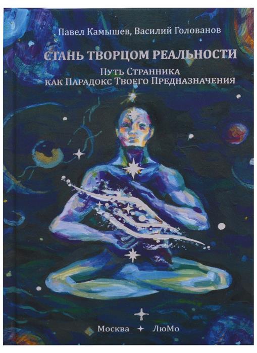 Камышев П., Голованов В. Стань Творцом Реальности. Путь Странника как Парадокс Твоего Предназначения цены онлайн