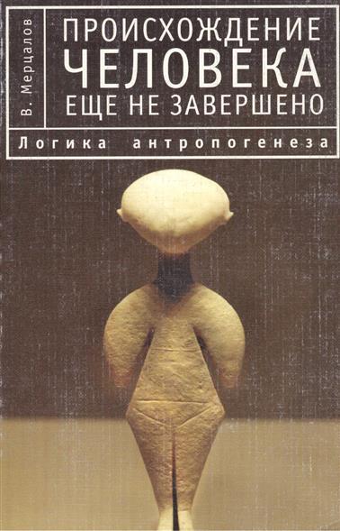 Происхождение человека еще не завершено. Логика антропогенеза. Второе издание, исправленное и переработанное