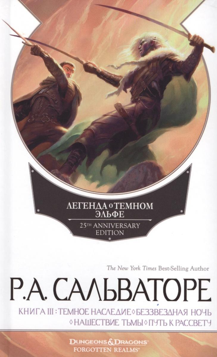 Сальваторе Р. Легенда о Темном Эльфе. Книга III: Темное наследие. Беззвездная ночь. Нашествие тьмы. Путь к рассвету игорь конычев наследие тьмы