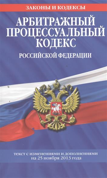 Арбитражный процессуальный кодекс Российской Федерации. Текст с изменениями и дополнениями на 25 ноября 2013 года