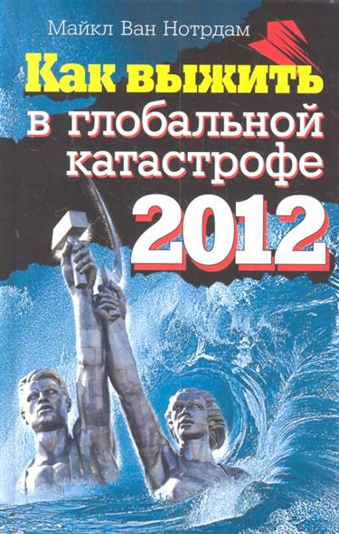 Нотрдам М. Как выжить в глобальной катастрофе 2012