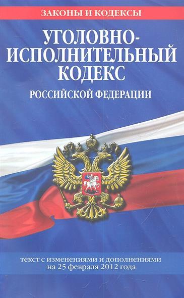 Уголовно-исполнительный кодекс Российской Федерации. Текст с изменениями и дополнениями на 25 февраля 2012 года