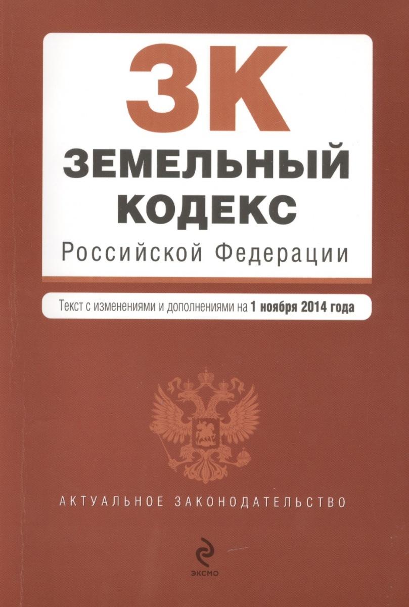 Земельный кодекс Российской Федерации. Текст с изменениями и дополнениями на 1 ноября 2014 года