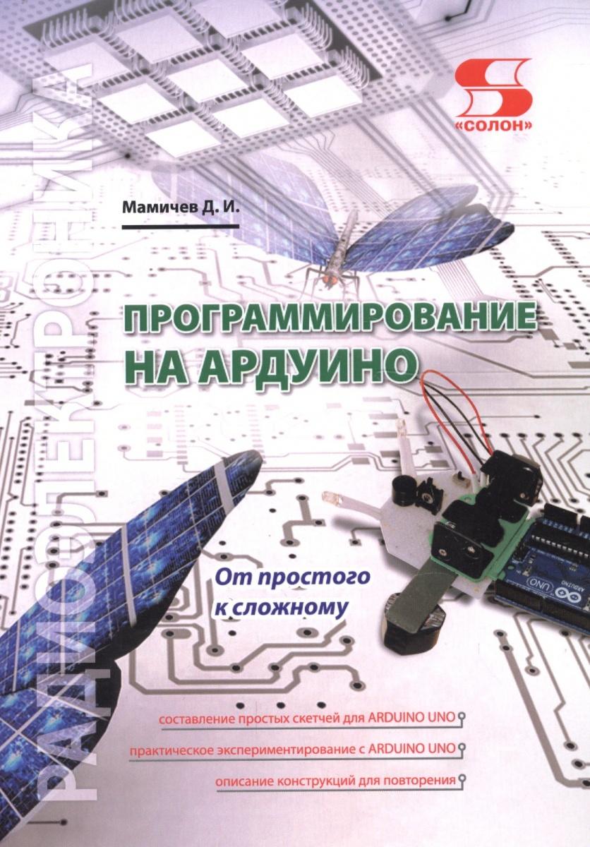 Мамичев Д. Программирование на АРДУИНО. От простого к сложному цена и фото