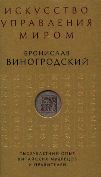 Виногродский Б. Искусство управления миром. Тысячелетний опыт китайских мудрецов и правителей