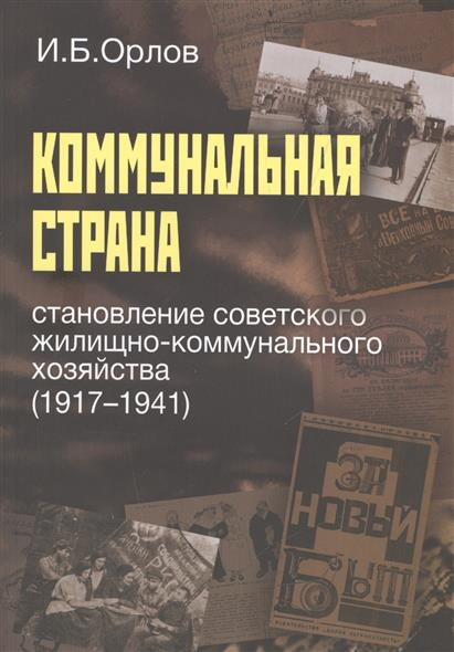 Коммунальная страна. Становление советского жилищно-коммунального хозяйства (1917-1941)