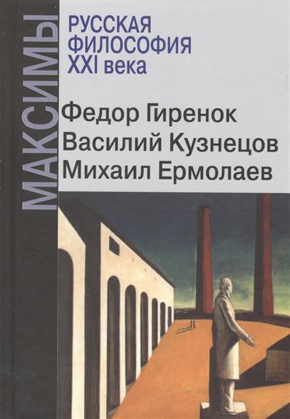 Гиренок Ф., Кузнецов В., Ермолаев М. Русская философия ХХI века. Максимы