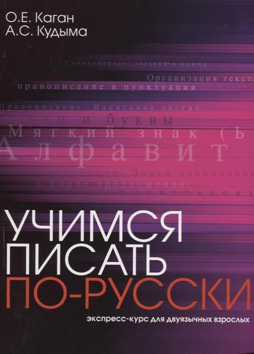 Каган О., Кудыма А. Учимся писать по-русски. Экспресс-курс для двуязычных взрослых барбакадзе а о учимся водить автомобиль практический курс для сдающих на права
