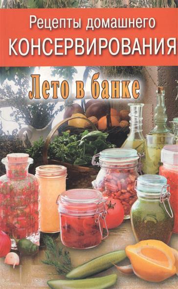 Рецепты домашнего консервирования Лето в банке