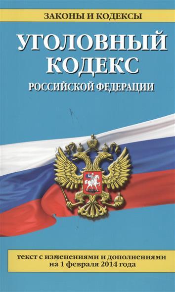 Уголовный кодекс Российской Федерации. Текст с изменениями и дополнениями на 1 февраля 2014 года