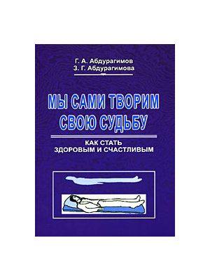 Абдурагимов Г. Мы сами творим свою судьбу Как стать здоровым и счастливым если врачи не помогли как быть здоровым и счастливым полная энциклопедия