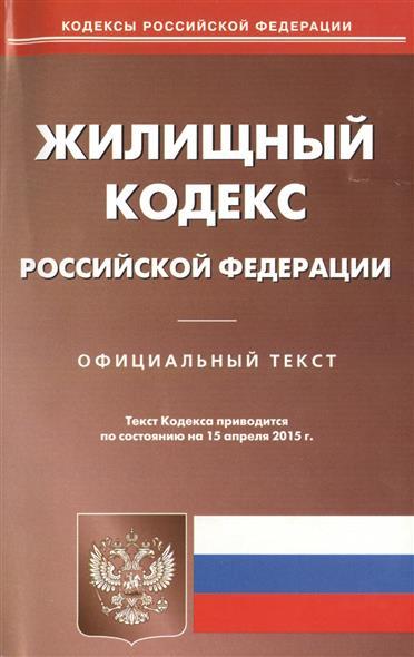 Жилищный кодекс Российской Федерации. Официальный текст. Текст Кодекса приводится по состоянию на 15 апреля 2015 г.