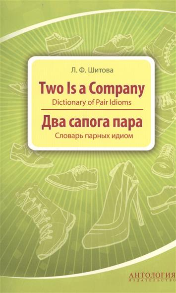 Шитова Л. Two is a Company. Dictionary of Pair Idioms = Два сапога пара. Словарь парных идиом л ф шитова proper name idioms and their origins словарь именных идиом