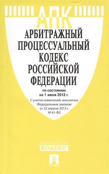 Арбитражный процессуальный кодекс Российской Федерации по состоянию на 1 июня 2013 г. С учетом изменений, внесенных Федеральным законом от 22 апреля 2013 г. № 61-ФЗ