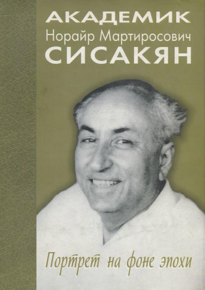 Академик Сисакян Норайр Мартиросович. Портрет на фоне эпохи