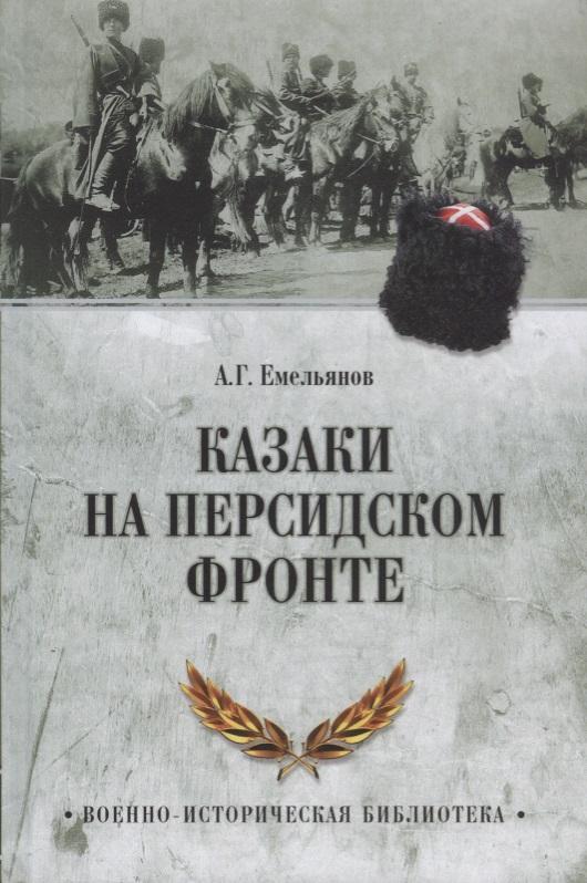 Емельянов А. Казаки на персидском фронте ISBN: 9785444463963