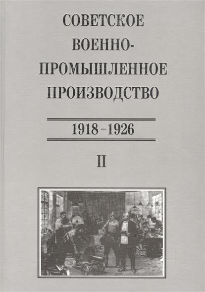 Советское военно-промышленное производство 1918-1926. Том II