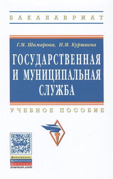 Шамарова Г., Куршиева Н. Государственная и муниципальная служба. Учебное пособие