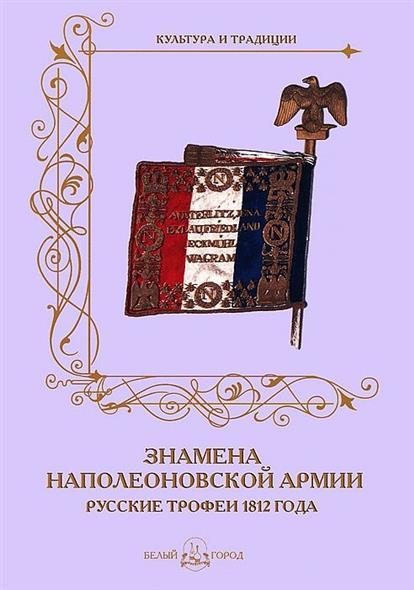 Романовский А. Знамена наполеоновской армии. Русские трофеи 1812 года  а романовский история кампании 1812 года