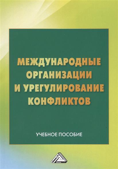 Международные организации и урегулирование конфликтов. Учебное пособие