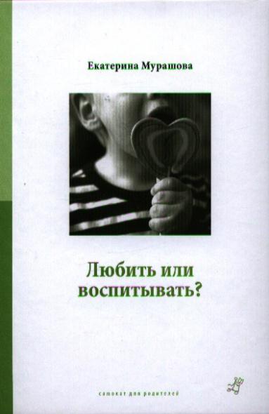 Мурашова Е. Любить или воспитывать? мурашова е дети взрослым не игрушки