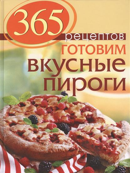 365 рецептов. Готовим вкусные пироги: Дом. Досуг. Кулинария