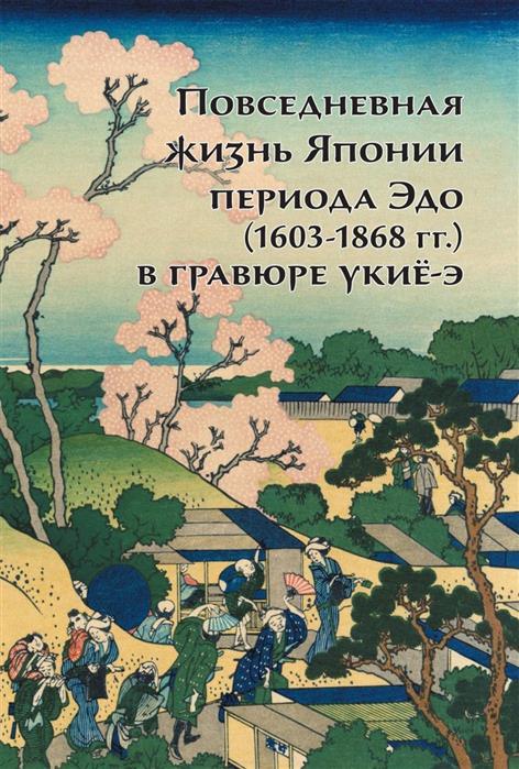 Пушакова А. Повседневная жизнь Японии периода Эдо (1603-1868 гг.) в гравюре укие-э сергеева клятис а повседневная жизнь пушкиногорья