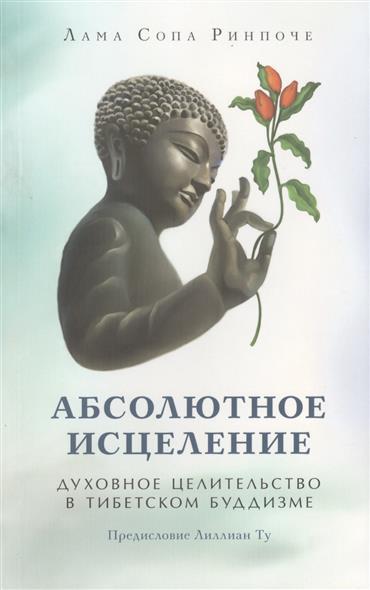Ринпоче С. Абсолютное исцеление. Духовное целительство в тибетском буддизме практическое целительство исцеление через гармонию