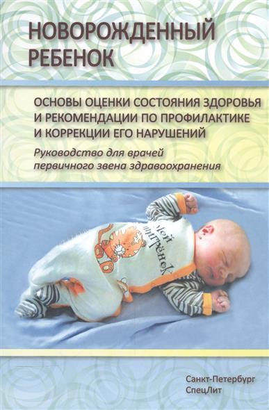 Новорожденный ребенок. Основы оценки состояния здоровья и рекомендации по профилактике и коррекции его нарушений. Руководство для врачей первичного звена здравоохранения.