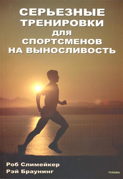 Слимейкер Р., Браунинг Р. Серьезные тренировки для спортсменов на выносливость ISBN: 9785990030152