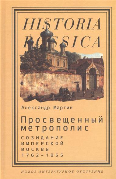 Просвещенный метрополис. Созидание имперской Москвы 1762-1855