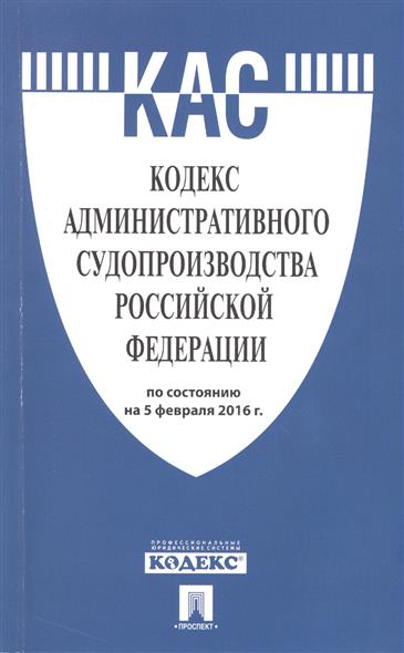 Кодекс административного судопроизводства Российской Федерации по состоянию на 5 февраля 2016 г.