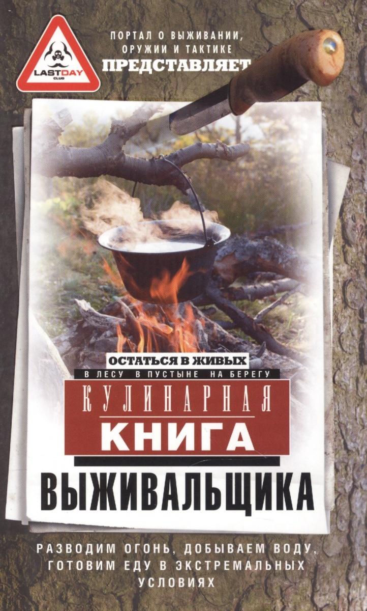 Кулинарная книга выживальщика. Остаться в живых: в лесу, в пустыне, на берегу. Разводим огонь, добываем воду, готовим еду в экстремальных условиях.