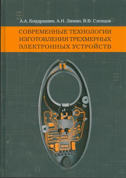 Кондрашин А., Лямин А., Слепцов В. Современные технологии изготовления трехмерных электронных устройств. Методическое пособие