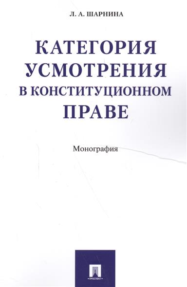 Категория усмотрения в конституционном праве. Монография