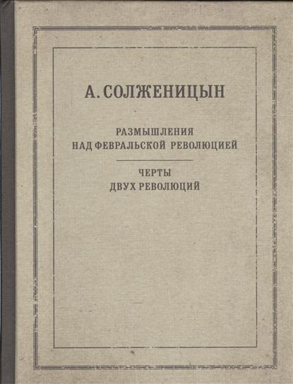 Солженицын А. Размышления над Февральской революцией. Черты двух революций сараскина л солженицын