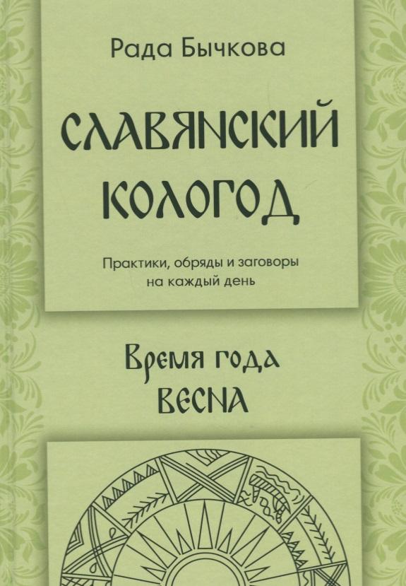 Бычкова Р. Славянский кологод. Практики, обряды и заговоры на каждый день. Время года Весна