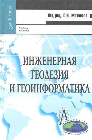 Матвеев С. (ред.) Инженерная геодезия и геоинформатика Учебник о ф кузнецов спутниковая геодезия