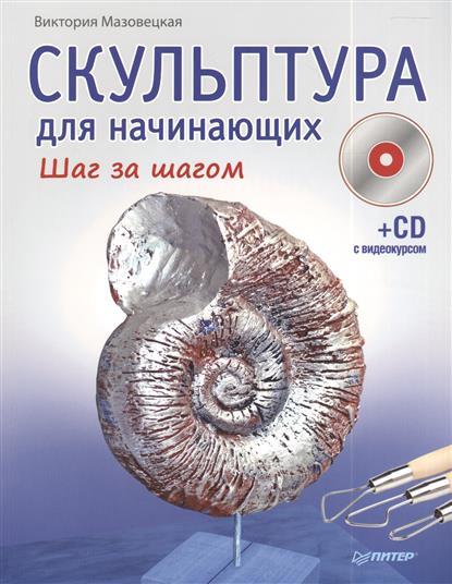 Мазовецкая В. Скульптура для начинающих. Шаг за шагом (+CD) самоучитель по рисованию шаг за шагом cd с видеокурсом