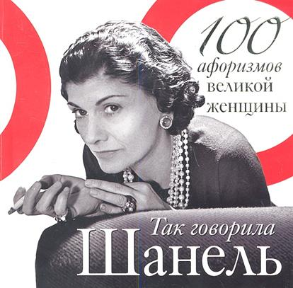 Так говорила Шанель. 100 афоризмов великой женщины