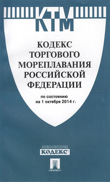 Кодекс торгового мореплавания Российской Федерации по состоянию на 1 октября 2014 г.