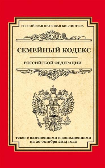 Семейный кодекс Российской Федерации. Текст с изменениями и дополнениями на 20 октября 2014 года