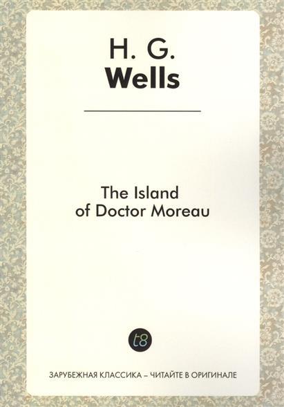 The Island of Doctor Moreau. A Novel in English. 1896 = Остров доктора Моро. Роман на английском языке