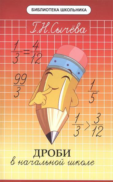 Сычева Г. Дроби в начальной школе сычёва галина николаевна дроби в начальной школе isbn 978 5 222 28337 0