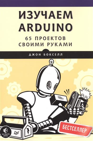 Бокселл Дж. Изучаем Arduino. 65 проектов своими руками мебель своими руками cd с видеокурсом