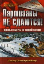 Партизаны не сдаются Жизнь и смерть за линией фронта