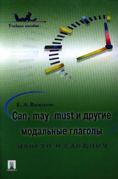 Can, may, must и другие модальные глаголы. Просто о сложном. Учебное пособие