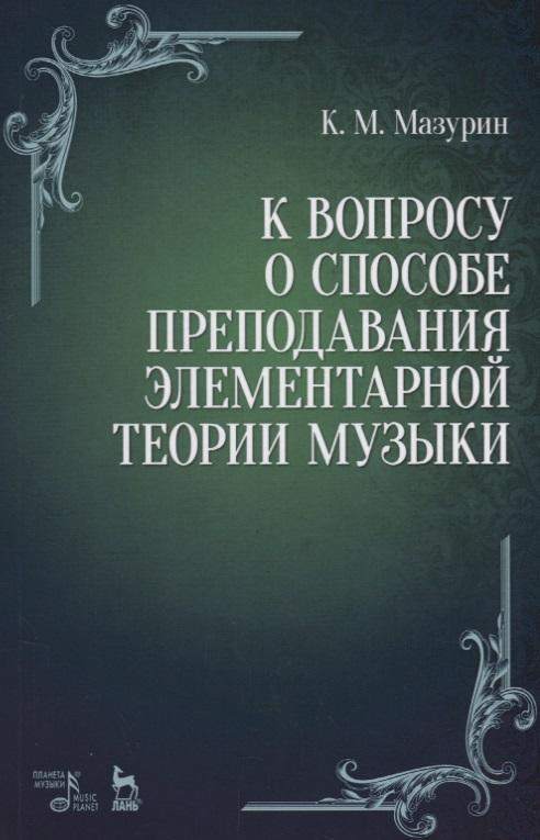 Мазурин К. К вопросу о способе преподавания элементарной теории музыки. Учебное пособие