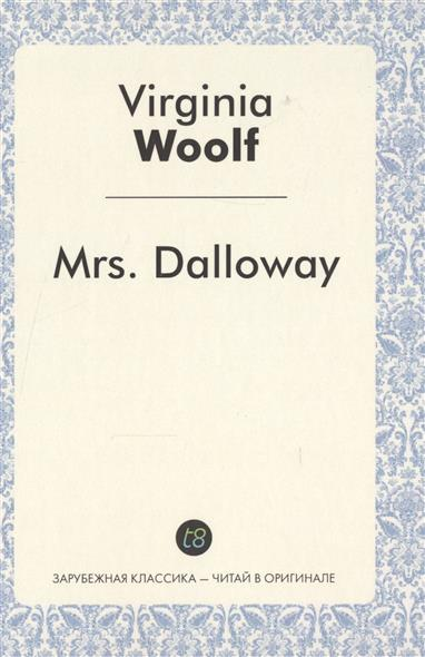 Woolf V. Mrs. Dalloway. A Novel in English. 1925 = Миссис Дэллоуэй. Роман на английском языке. 1925 wells h the invisible man a novel in english 1897 человек невидимка роман на английском языке