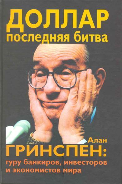 Таккилл Дж. Доллар Последняя битва Алан Гринспен Гуру банкиров…